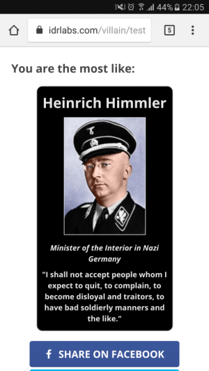 """My new spirit animal: al 44% È 22:05  idrlabs.com/villain/test  You are the most like:  Heinrich Himmler  Minister of the Interior in Nazi  Germany  """"I shall not accept people whom I  expect to quit, to complain, to  become disloyal and traitors, to  have bad soldierly manners and  the like.""""  f SHARE ON FACEBOOK My new spirit animal"""