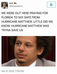 Funny, Florida, and Hurricane: AL  abusanborn  WE WERE OUT HERE PRAYING FOR  FLORIDA TO SAY SAFE FROM  HURRICANE MATTHEW. LITTLE DID WE  KNOW. HURRICANE MATTHEW WAS  TRYNA SAVE US  Nov 8, 2016, 7:50 PM