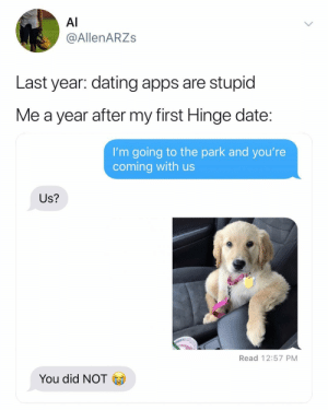 Dating, Apps, and Date: Al  @AllenARZs  Last year: dating apps are stupid  Me a year after my first Hinge date  I'm going to the park and you're  coming with us  Us?  Read 12:57 PM  You did NOT Yes US. @hinge hingepartner