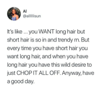 Memes, Twitter, and Wow: Al  @allisun  It's like you WANT long hair but  short hair is so in and trendy rn. But  every time you have short hair you  want long hair, and when you have  long hair you have this wild desire to  just CHOP IT ALL OFF. Anyway, have  a good day. wow this is the most accurate, amirite @crazybitchprobs_ ?! (@alllllisun on Twitter)