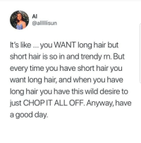 Latinos, Memes, and Good: Al  @alllIisun  it's like... you WANT long hair but  short hair is so in and trendy rn. But  every time you have short hair you  want long hair, and when you have  long hair you have this wild desire to  just CHOP IT ALL OFF. Anyway, have  a good day Ughhh 🙄🙄🙄😂😂😂 🔥 Follow Us 👉 @latinoswithattitude 🔥 latinosbelike latinasbelike latinoproblems mexicansbelike mexican mexicanproblems hispanicsbelike hispanic hispanicproblems latina latinas latino latinos hispanicsbelike