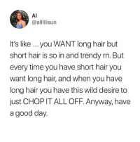 like if you agree 💇♀️ (@alllllisun on Twitter): Al  @alllIlisun  It's like ...you WANT long hair but  short hair is so in and trendy rn. But  every time you have short hair you  want long hair, and when you have  long hair you have this wild desire to  just CHOP IT ALL OFF. Anyway, have  a good day like if you agree 💇♀️ (@alllllisun on Twitter)