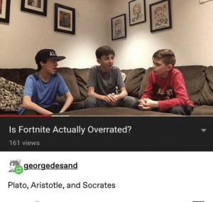 Memes, Aristotle, and Brain: AL  ALNT  Is Fortnite Actually Overrated?  161 views  georgedesand  Plato, Aristotle, and Socrates Big brain time via /r/memes https://ift.tt/2OVB9jE