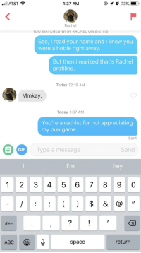Abc, Gif, and At&t: al  AT&T  1:37 AM  Rachel  See, I read your name and I knew you  were a hottie right away  But then i realized that's Rachel  profiling  Today 12:19 AM  Mmkay  Today 1:37 AM  You're a rachist for not appreciating  my pun game  Sent  GIF  ype a message  Send  hey  1 2 3 45 678 9 0  ABC e  return  space Am I Doing This Right?