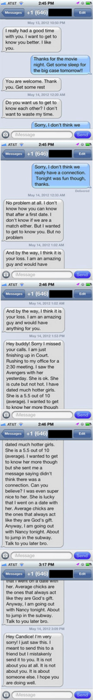 fatanimetitties:  pussysista:  Omg  Holy shiiiiiitttttr: al, AT&T  2:45 PM  Messages +1 (646  Edt  May 13, 2012 10:50 PM  I really had a good time  with you. I want to get to  know you better. I like  you  Thanks for the movie  night. Get some sleep for  the big case tomorrow!  You are welcome. Thank  you. Get some rest  May 14, 2012 12 20 AM  Do you want us to get to  know each other? I don't  want to waste my time.  Sorry, I don't think we   AT&TS  2:45 PM  Messages +1 (646)  Edit  Sorry, I don't think we  really have a connection.  Tonight was fun though,  thanks.  May 14, 2012 1233 AM  No problem at all. I don't  know how you can know  that after a first date. I  don't know if we are a  match either. But I wanted  to get to know you. But no  problem  May 14, 2012 1.02 AM  And by the way, I think it is  your loss. I am an amazing  guy and would have   AT&TS  246 PM  Messages +1 (646)  Edit  May 14, 2012 1:02 AM  And by the way, I think it is  your loss. I am an amazing  guy and would have  anything for you.  May 14, 2012 153 PM  Hey buddy! Sorry I missed  your calls. I am just  finishing up in Court.  Rushing to my office for a  2:30 meeting. I saw the  Avengers with her  yesterday. She is ok. She  is cute but not hot. I have  dated much hotter girls.  She is a 5.5 out of 10  (average). I wanted to get  to know her more thouah  Message   stal. AT&T  2:46 PM  Messages +1 (646)  Edit  dated much hotter girls.  She is a 5.5 out of 10  (average). I wanted to get  to know her more though  but she sent me a  message saying didn't  think there was a  connection. Can you  believe? I was even super  nice to her. She is lucky  that I went on a date with  her. Average chicks are  the ones that always act  like they are God's gift.  Anyway, I am going out  with Nancy tonight. About  to jump in the subway.  Talk to you later bro.   AT&T  3:17 PM  Edt  her. Average chicks are  the ones that always act  like they are God's gift.  Anyway, I am going out  with Nancy tonight. Abou