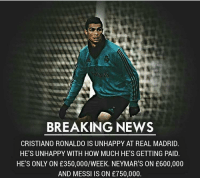 Cristiano Ronaldo, Memes, and News: al  BREAKING NEWS  CRISTIANO RONALDO IS UNHAPPY AT REAL MADRID.  HE'S UNHAPPY WITH HOW MUCH HE'S GETTING PAID.  HE'S ONLY ON £350,000/WEEK. NEYMAR'S ON £600,000  AND MESSI IS ON £750,000. Thoughts on this?👇🏻