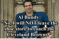 Like Us NFL Memes!: Al Bundy:  No, I will NOT leave the  shoe store to coach the  Cleveland Browns.  00 Like Us NFL Memes!