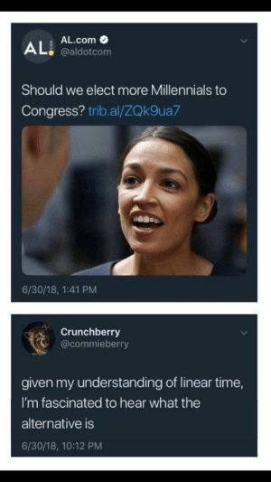 "elodieunderglass:  thebaconsandwichofregret:  whitepeopletwitter: Jurassic Congress the oldest millennials are 35. We're also eligible for the Senate and the White House too.   ""given my understanding of linear time""  : AL.com  @aldotcom  Should we elect more Millennials to  Congress? trib.al/ZQk9ua7  6/30/18, 1:41 PM  Crunchberry  @commieberry  given my understanding of linear time,  I'm fascinated to hear what the  alternative is  6/30/18, 10:12 PM elodieunderglass:  thebaconsandwichofregret:  whitepeopletwitter: Jurassic Congress the oldest millennials are 35. We're also eligible for the Senate and the White House too.   ""given my understanding of linear time"""