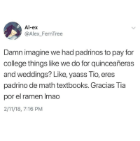 College, Latinos, and Memes: Al-ex  @Alex_FernTree  Damn imagine we had padrinos to pay for  college things like we do for quinceañeras  and weddings? Like, yaass Tio, eres  padrino de math textbooks. Gracias Tia  por el ramen Imao  2/11/18, 7:16 PM Lmaoo 😂😂😂😂😂 🔥 Follow Us 👉 @latinoswithattitude 🔥 latinosbelike latinasbelike latinoproblems mexicansbelike mexican mexicanproblems hispanicsbelike hispanic hispanicproblems latina latinas latino latinos hispanicsbelike