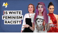 Feminism, Memes, and Watch: Al  IS WHITE  FEMINISM  RACIST? If you're white and call yourself a feminist, you need to watch this.