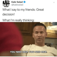 Family, Friends, and Memes: AL Kale Salad  n @kalesalad  ALA  What I say to my friends: Great  decision!  What I'm really thinking:  YOU NEED HELP, YOU NEED HELP I'm looking at u too, family. All new episode of @JerseyShore tonight at 8-7c on @mtv JSFamilyVacation