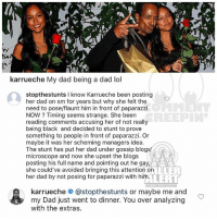 Dad, Lol, and Memes: al  karrueche My dad being a dad lol  stopthestunts I know Karrueche been posting  her dad on sm for years but why she felt the  need to pose/flaunt him in front of paparazzi  NOW? Timing seems strange. She been  reading comments accusing her of not really  being black and decided to stunt to prove  something to people in front of paparazzi. Or  maybe it was her scheming managers idea.  The stunt has put her dad under gossip blogs  microscope and now she upset the blogs  posting his full name and pointing out he gay,  she could've avoided bringing this attention on  her dad by not posing for paparazzi with him.  REEPIN  LLER  LERT  karrueche # @stopthestunts or maybe me and  my Dad just went to dinner. You over analyzing  with the extras. Ballerific Comment Creepin 🌾👀🌾 karrueche commentcreepin