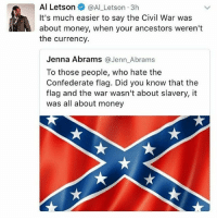 Confederate Flag, Memes, and Money: Al Letson  @Al Letson 3h  It's much easier to say the Civil War was  about money, when your ancestors weren't  the currency.  Jenna Abrams  a Jenn Abrams  To those people, who hate the  Confederate flag. Did you know that the  flag and the war wasn't about slavery, it  was all about money