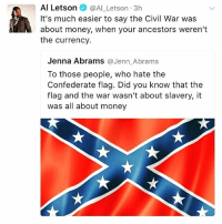 "Black Lives Matter, Confederate Flag, and Memes: Al Letson  @Al Letson 3h  It's much easier to say the Civil War was  about money, when your ancestors weren't  the currency.  Jenna Abrams  @Jenn Abrams  To those people, who hate the  Confederate flag. Did you know that the  flag and the war wasn't about slavery, it  was all about money ""It's much easier to say the Civil War was about money, when your ancestors weren't the currency."" 🔥💯👊🏾✊🏽 BlackLivesMatter smashwhitesupremacy"