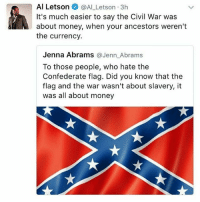 Confederate Flag, Memes, and Money: Al Letson  @Al Letson 3h  It's much easier to say the Civil War was  about money, when your ancestors weren't  the currency  Jenna Abrams  @Jenn Abrams  To those people, who hate the  Confederate flag. Did you know that the  flag and the war wasn't about slavery, it  was all about money I thought Uzi was referring to his sex drive 🤔