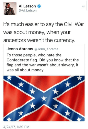 "Confederate Flag, Fucking, and Money: Al Letson  @Al_Letson  It's much easier to say the Civil War  was about money, when your  ancestors weren't the currency   Jenna Abrams @Jenn_Abrams  To those people, who hate the  Confederate flag. Did you know that the  flag and the war wasn't about slavery, it  was all about money  4/24/17, 1:39 PM lordandgodoftheobvious:  snommelp:  argentarachnids:  reverseracism:  Exactly.   When I was learning about The United States Civil War during my K-12 years I always found it odd that there were ""arguments"" that the battle was really about money/currency.   Because lets be honest, HOW were they making that money? Through CHATTEL ENSLAVEMENT.  Seriously I hate how white people keep skirting the issue like this.  ""It was about state rights"" Started over the right to own slaves.  To all of my fellow white people living in the South - it is our duty to keep the record straight on this. The racists who pull this revisionism won't listen to people of color who try to correct it. Hell, they usually won't even listen to a white man like me who speaks the truth they don't like. But speak it anyway, and don't let the lie go unchallenged. ""The Civil War was about money!"" Yes. Specifically, the money from an economy built on the backs of enslaved people. ""The Civil War was about states' rights!"" Yes – whether or not Southern States had the right to enslave an entire ethnicity. ""This flag is about heritage, not hate!"" Yes – a heritage of enslaving an entire people group and attempting to secede rather than stop enslaving people. That's the job for me and my fellow Southern white people. Of course, y'all up North don't get to just sit back and relax. You've got your own lies to fight against – specifically, lies about racism not historically or currently being a problem up there. It was, and it is, and we've all got to fight against these lies however they manifest themselves around us.  Anyway, according to the fucking vice president of the confederacy (content warning: this is a transcript of a speech given by the vice president of the CSA, so…you know, figure it out) the war, and the whole reason for the existence of the confederacy in the first place, was totally about slavery."