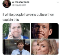 White People, White, and Culture: al mascarpone  if white people have no culture then  explain this That was the exact face I made when I looked at this