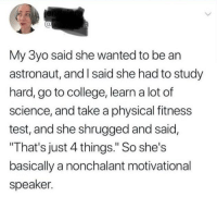 """Wholesome Motivation Kid: al  My 3yo said she wanted to be an  astronaut, and I said she had to study  hard, go to college, learn a lot of  science, and take a physical fitness  test, and she shrugged and said,  That's just 4 things."""" So she's  basically a nonchalant motivational  speaker. Wholesome Motivation Kid"""