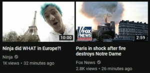Fire, Meme, and News: al  oX  WS  10:00 arenpe  2:59  Ninja did WHAT in Europe?!  Paris in shock after fire  destroys Notre Dame  Fox News  2.8K views 26 minutes ago  Ninja  1K views 32 minutes ago Meme Battle: Me IRL