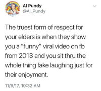 "This is so accurate 😂💯 WSHH: Al Pundy  @Al Pundy  The truest form of respect for  your elders is when they show  you a ""funny"" viral video on fb  from 2013 and you sit thru the  whole thing fake laughing just for  their enjoyment.  11/9/17, 10:32 AM This is so accurate 😂💯 WSHH"