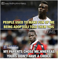 Birthday, Memes, and Parents: al REALTREp LLFOOTBALL  PEOPLE USED TO MAKE FUN OF ME  BEING ADOPTED,I TOLD THEM THIS  REBEL  R E A L  T TrollFootball  MY PARENTS CHOSE ME,WHEREAS  YOURS DIDN'T HAVE A CHOICE Happy Birthday Super Mario 🇮🇹