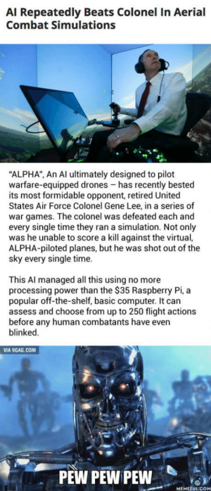 "9gag, Air Force, and Beats: Al Repeatedly Beats Colonel In Aerial  Combat Simulations  ""ALPHA"", An Al ultimately designed to pilot  warfare-equipped drones has recently bested  its most formidable opponent, retired United  States Air Force Colonel Gene Lee, in a series of  war games. The colonel was defeated each and  every single time they ran a simulation. Not only  was he unable to score a kill against the virtual,  ALPHA-piloted planes, but he was shot out of the  sky every single time.  This Al managed all this using no more  processing power than the $35 Raspberry Pi,a  popular off-the-shelf, basic computer. It can  assess and choose from up to 250 flight actions  before any human combatants have even  blinked  VIA 9GAG.COM  PEW PEW PEW  MEMEFULCOM New Combat AI beats the Air Forces top tactical experts"