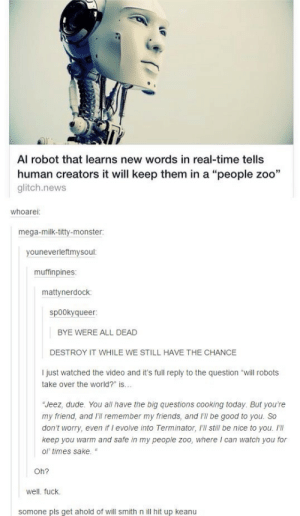 """Anyone in contact Jude Law or Haley Joel Osment as well?omg-humor.tumblr.com: Al robot that learns new words in real-time tells  human creators it will keep them in a """"people zoo""""  glitch.news  whoarei:  mega-milk-titty-monster  youneverleftmysoul:  muffinpines  mattynerdock:  sp00kyqueer:  BYE WERE ALL DEAD  DESTROY IT WHILE WE STILL HAVE THE CHANCE  I just watched the video and it's full reply to the question """"will robots  take over the world?"""" is...  """"Jeez, dude. You all have the big questions cooking today. But you're  my friend, and I'll remember my friends, and i'll be good to you. So  don't worry, even if I evolve into Terminator, I'Il still be nice to you.  keep you warm and safe in my people zoo, where I can watch you for  ol' times sake. """"  Oh?  well. fuck.  somone pls get ahold of will smith n ill hit up keanu Anyone in contact Jude Law or Haley Joel Osment as well?omg-humor.tumblr.com"""