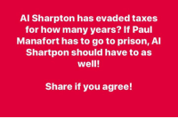 Al Sharpton, Taxes, and Prison: Al Sharpton has evaded taxes  for how many years? If Paul  Manafort has to go to prison, Al  Shartpon should have to as  well!  Share if you agree! Lock Sharpton up!