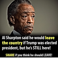Do you think Al Sharpton should keep his promise and leave?  There Is PANIC In The Diabetes Industry! Big Pharma executives can't believe their eyes. SEE WHY CLICK HERE ►► http://u-read.org/no-diabetes: Al Sharpton said he would leave  the country if Trump was elected  president, buthe's STILL here!  SHARE if you think he should LEAVE! Do you think Al Sharpton should keep his promise and leave?  There Is PANIC In The Diabetes Industry! Big Pharma executives can't believe their eyes. SEE WHY CLICK HERE ►► http://u-read.org/no-diabetes