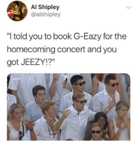 "G-Eazy, Young Jeezy, and Book: Al Shipley  @alshipley  ""I told you to book G-Eazy for the  homecoming concert and you  got JEEZY!?"""
