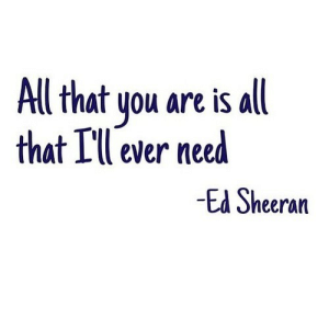 Ed Sheeran, All That, and Net: Al that you are is all  that Ill ever need  Ed Sheeran https://iglovequotes.net/