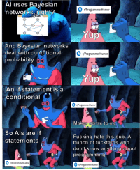 Fucking, Als, and Who: Al uses Bayesian  networks right?  r/ProgrammerHumoir  fom  And Bayesian networks  deal with conditional  probability  r/ProgrammerHumor  An if statement is a  conditional  /ProgrammerHumor  vlakes Sense to me  So Als are if  statements  Fucking hate this sub. A  bunch of fucktards who  don't know anything about  programmin  r/ProgrammerHumor  ProgrammerHumon AI == Bayesian networks == conditional probability == if statements