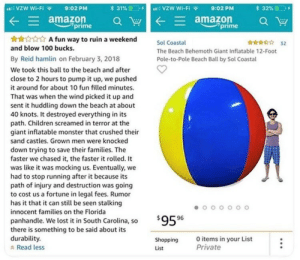 Amazon, Anaconda, and Children: al VZW Wi-FI  9:02 PM  31%(1.  vzw wi-Fi  E  amazon a W  A fun way to ruin a weekend  aman aw  prime  prime  ri 32  Sol Coastal  The Beach Behemoth Giant Inflatable 12-Foot  Pole-to-Pole Beach Ball by Sol Coastal  and blow 100 bucks.  By Reid hamlin on February 3, 2018  We took this ball to the beach and after  close to 2 hours to pump it up, we pushed  it around for about 10 fun filled minutes.  That was when the wind picked it up and  sent it huddling down the beach at about  40 knots. It destroyed everything in its  path. Children screamed in terror at the  giant inflatable monster that crushed their  sand castles. Grown men were knocked  down trying to save their families. The  faster we chased it, the faster it rolled. It  was like it was mocking us. Eventually, we  had to stop running after it because its  path of injury and destruction was going  to cost us a fortune in legal fees. Rumor  has it that it can still be seen stalking  innocent families on the Florida  59596  panhandle. We lost it in South Carolina, so  there is something to be said about its  durability.  a Read less  Shopping  List  Oitems in your List  Private