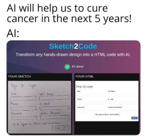 AI really be like this: Al will help us to cure  cancer in the next 5 years!  Al:  Sketch2Code  Transform any hands-drawn design into a HTML code with Al.  It's done!  YOUR SKETCH  YOUR HTML  Siga Up Login  Sing Up Login  Nam  last Name  Name  Last Nane  E- mail  Phone  mail  Phane  Password  Continue Password  Gufirne Parss word  Passward  DI I agree to Tenus and Condition  to Terms ard Con de tous  agree  SIGN UP AI really be like this