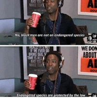 Chris Rock 🔥🔥🔥: AL  YOU  ND  MAKE TEA  No, black men are not an endangered species  EBAG  RER  F WE EVER GO  BROKE GIRL F  WE DON  ABOUT  TIME IS ALLY  AND YOU  MAKE THA  Endangered species are protected by the law Chris Rock 🔥🔥🔥