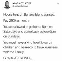 Children, Family, and Friends: ALABA OTUKOYA  @alabaotukoya  House help on Banana Island wanted.  Pay 250k a month.  You are allowed to go home 6pm on  Saturdays and come back before 6pm  on Sundays.  You must have a kind heart towards  children and be ready to travel oversees  with the Family.  GRADUATES ONLY. Funniest thread on twitter at the moment 😭😂😂😂😂 Tag your friends so they can apply ⬇️⬇️⬇️ krakstv twitter thread twitternigeria twitterng