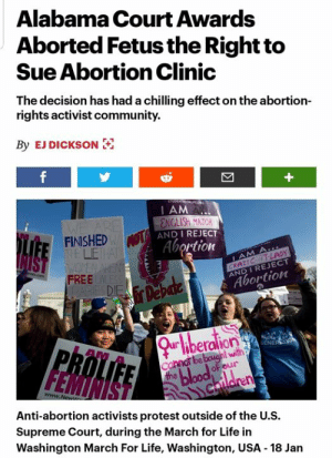 Community, Life, and Memes: Alabama Court Awards  Aborted Fetus the Right to  Sue Abortion Clinic  The decision has had a chilling effect on the abortion-  rights activist community.  By EJ DICKSON  I AM  FINISHED  AND I REJECT  LEHA  Abortion  RACT-LADY  CRAZT  FREE  AND I REJECT  Abortion  beralion  ENE  be  FEMINIST  of our  Anti-abortion activists protest outside of the U.S.  Supreme Court, during the March for Life in  Washington March For Life, Washington, USA - 18 Jan https://www.rollingstone.com/culture/culture-news/abortion-court-sue-fetus-rights-alabama-804213/