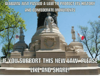 Way to go Alabama!: ALABAMA JUST PASSED A LAW TO PROTECT ITS HISTORY  AND CONFEDERATE MONUMENTS  IE VOU SUPPORT THIS NEW LAW, PLEASE  LIKE AND SHARE! Way to go Alabama!