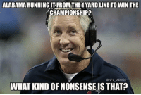 Pete Carroll Be Like..: ALABAMA RUNNING ITFROM THE1 YARD LINE TOWIN THE  ACHAMPIONSHIP  ONFL MEMES  WHAT KIND OFNONSENSEIS THAT Pete Carroll Be Like..