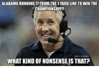 Pete Carroll Be Like..: ALABAMA RUNNING ITFROMTHE1 YARD LINE TO WIN THE  CHAMPIONSHIP  ONFL MEMES  WHAT KIND OF NONSENSEIS THAT Pete Carroll Be Like..