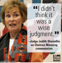 "Chelsea, Judge Judy, and Memes: Alaca Rogals The DailY Times via AP  CEI didn't  think it  Was a  WISe  Judgment.""  -Judge Judith Sheindlin  on Chelsea Manning  commutation  FOX  NEWS Judge Judy spoke out against President Obama's decision to commute the prison sentence of Chelsea Manning in the waning days of his presidency."