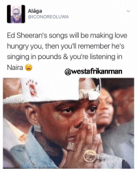 """Have you heard his new song - """"Shape of you"""" ? Pretty dope. He spent some time in Ghana last year so he is supposed to release some azonto themed music too 😂😂: Alaga  @ICON OREOLUWA  Ed Sheeran's songs will be making love  hungry you, then you'll remember he's  singing in pounds & you're listening in  Naira  @westafrikanman Have you heard his new song - """"Shape of you"""" ? Pretty dope. He spent some time in Ghana last year so he is supposed to release some azonto themed music too 😂😂"""