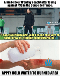 "Memes, Savage, and France: Alain Le Dour (Pontivy coach) after losing  against PSG in the Coupe de France:  fTrollFootball  O TheFootballTroll  hope toreturn to next year's Round of64 with an  easierdraw,for example against Marseille.""  DROIT AU BUT  APPLY COLD WATER TO BURNED AREA SAVAGE!! https://t.co/RJzzsLmSt9"