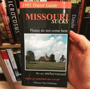 Funny, Target, and Tumblr: ALALANGA  1992 Travel Guide  MISSOURI  SUCKS  Please do not come here  We are embarrassed  Maybe go somewhere else instead?  Obvious Plant Publishing  HOEPSOHO SIAVS  Danube  ICROCOSMS  DAY AT SEA  TheC kickassfunny: It is pronounced Misery? For more Funny Tumblr pics on your dashboard, vist damn-funny.net