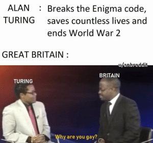 F for my guy Alan: ALAN : Breaks the Enigma code,  saves countless lives and  TURING  ends World War 2  GREAT BRITAIN :  u/anbreddit  BRITAIN  TURING  Why are you gay? F for my guy Alan