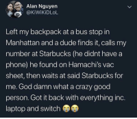 Crazy, Dude, and God: Alan Nguyen  @KİWikiDLoL  Left my backpack at a bus stop in  Manhattan and a dude finds it, calls my  number at Starbucks (he didnt have a  phone) he found on Hamachi's vac  sheet, then waits at said Starbucks for  me. God damn what a crazy good  person. Got it back with everything inc.  laptop and switch 10/10 Wholesome