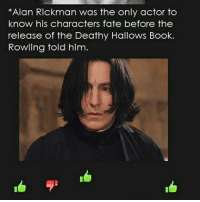 *Alan Rickman was the only actor to  know his characters fate before the  release of the Deathy Hallows Book.  Rowling told him. I miss him😭