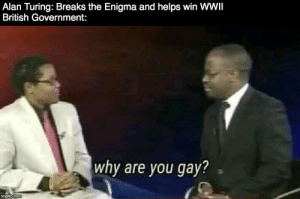 History, British, and Government: Alan Turing: Breaks the Enigma and helps win WWII  British Government:  why are you gay?  imgflip.com Yes I know Rejewski did it first.