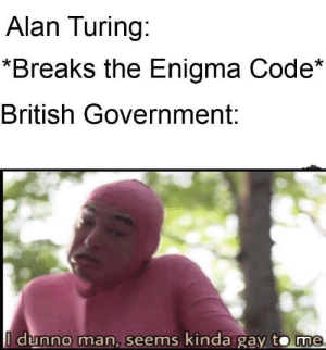 British, Government, and Alan Turing: Alan Turing:  *Breaks the Enigma Code*  British Government:  I dunno man, seems kinda gay to Thaught it might fit here as well xD
