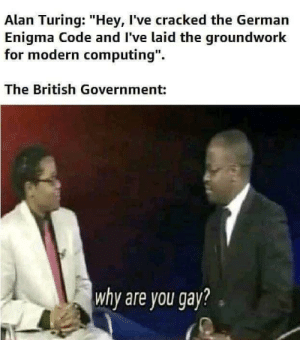 """you must be sterilized: Alan Turing: """"Hey, I've cracked the German  Enigma Code and I've laid the groundwork  for modern computing"""".  The British Government:  why are you gay? you must be sterilized"""